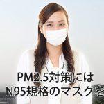 PM2.5対策のマスクには、N95規格のマスクが必要です。